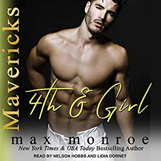 4th and Girl     Mavericks Tackle Love Series, Book 4               By:                                                                                                                                 Max Monroe                               Narrated by:                                                                                                                                 Lidia Dornet,                                                                                        Nelson Hobbs                      Length: 6 hrs and 13 mins     1 rating     Overall 4.0