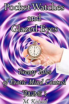 Pocket Watches and Glazed Eyes: Twenty Tales of Erotic Mind Control Volume 3 by [M. Kistulot]