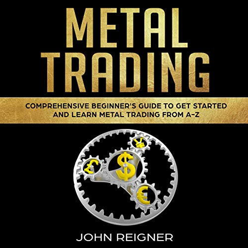 Metal Trading: Comprehensive Beginner's Guide to Get Started and Learn Metal Trading from A-Z cover art