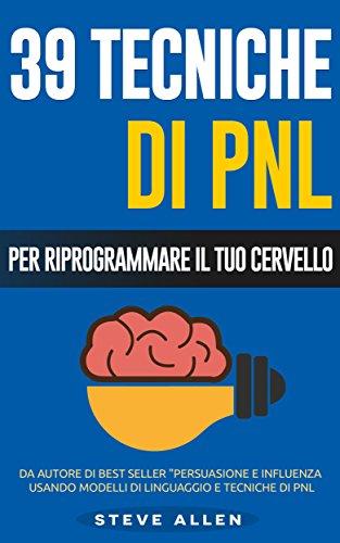 PNL - 39 tecniche, modelli e strategie pnl per cambiare la tua vita e quella degli altri: 39 tecniche basiche e avanzate di programmazione neuro-linguistica per riprogrammare il tuo cervello by Steve Allen