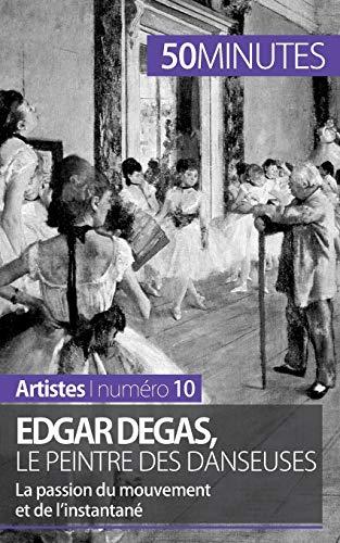 Edgar Degas, le peintre des danseuses: La passion du mouvement et de l'instantané