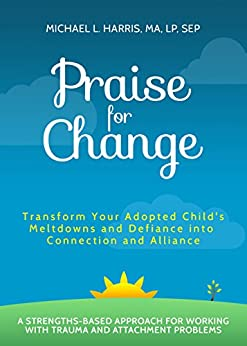 Praise For Change: Transform Your Adopted Child's Meltdowns and Defiance into Connection and Alliance by [Michael Harris]