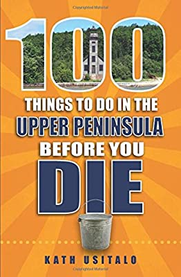 100 Things to Do in the Upper Peninsula Before You Die (100 Things to Do Before You Die) by Reedy Press