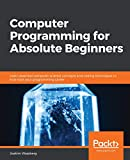 Computer Programming for Absolute Beginners: Learn essential computer science concepts and coding techniques to kick-start your programming career