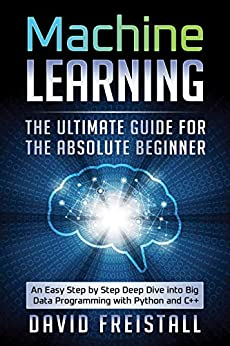 Machine Learning. The Ultimate Guide for the Absolute Beginner: An Easy Step by Step Deep Dive into Big Data Programming with Python and C++ by [David Freistall]