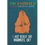 100 Animals: Marmot Lover I Just Really Like Marmots, Ok An Adult Wild Animals Coloring Book with Lions, Elephants, Owls, Horses, Dogs, Cats, and Many More!