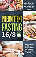 Intermittent Fasting 16/8: A Beginner's Guide to the 16/8 Method for Men and Women, How to Lose Weight Quickly, Boost Energy and Control Hunger While Still Enjoying Your Favourite Foods