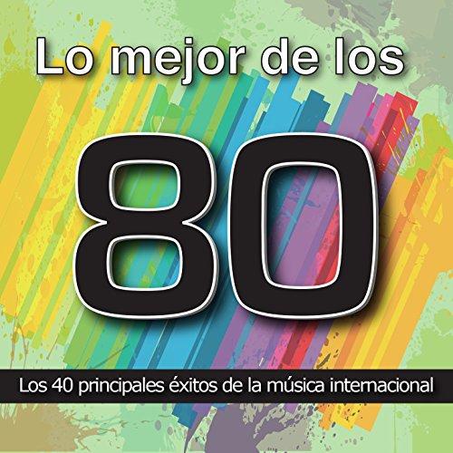 Lo Mejor de los 80: Los 40 Principales Éxitos de la Música Internacional. Cuarenta Canciones Pop Rock y Disco Años Ochenta