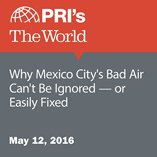 Why Mexico City's Bad Air Can't Be Ignored - or Easily Fixed audiobook cover art