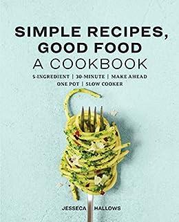 Simple Recipes, Good Food: A Cookbook by [Jesseca Hallows]