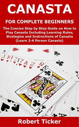 CANASTA FOR COMPLETE BEGINNERS: The Concise Step by Step Guide on How to Play Canasta Including Learning Rules, Strategies and Instructions of Canasta (Learn 2-4 Person Canasta) (English Edition)