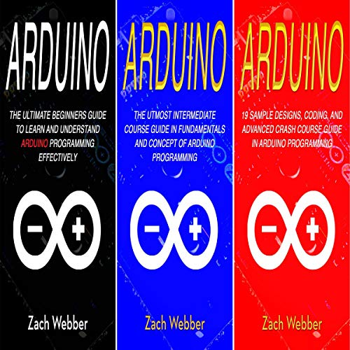 Arduino: The Complete 3 Books in 1 for Beginners, Intermediate and 19 Sample Designs and Codings and Advance Crash Guide in Arduino Programming Audiobook By Zach Webber cover art