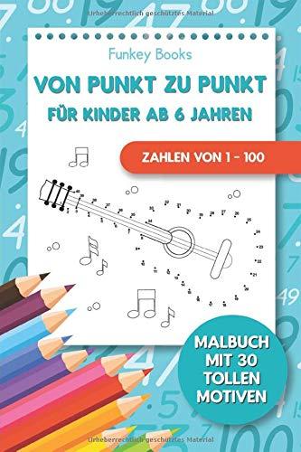 Von Punkt zu Punkt für Kinder ab 6 Jahren - Zahlen von 1 – 100: Malbuch mit 30 tollen Motiven