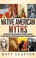 Native American Myths: Captivating Myths and Legends of Cherokee Mythology, the Choctaws and Other Indigenous Peoples from North America