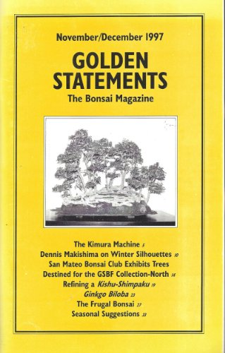Golden Statements the Bonsai Magazine : The Kimura Machine; Dennis Makishima on Winter Silhouettes; Refining a Kishu-shimpaku; Ginko Biloba; the Frugal Bonsai (November/December 1997)