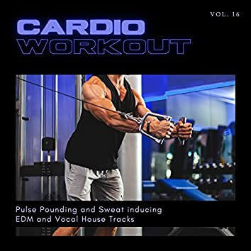 Cardio Workout - Pulse Pounding And Sweat Inducing EDM And Vocal House Tracks, Vol. 16