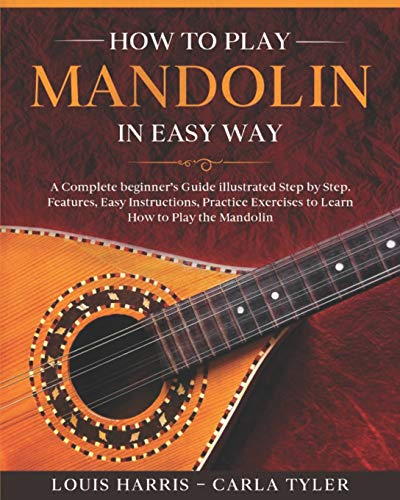 How to Play Mandolin in Easy Way: Learn How to Play Mandolin in Easy Way by this Complete beginner's Illustrated Guide!Basics, Features, Easy Instructions