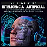Inteligencia artificial [Artificial Intelligence]: Lo que usted necesita saber sobre el aprendizaje automático, robótica, aprendizaje profundo, Internet de las cosas, redes neuronales, y nuestro futuro [What You Need to Know About Machine Learning, Robotics, Deep Learning, Recommender Systems, Internet of Things, Neural Networks, Reinforcement Learning, and Our Future]