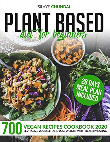 Plant Based Diet for Beginners: 700 Vegan Recipes Cookbook 2020, Revitalize Yourself and Lose Weight With Healthy Eating (28 Days Meal Plan Included)