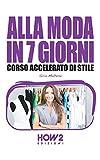 ALLA MODA IN 7 GIORNI. Corso Accelerato di Stile (HOW2 Edizioni Vol. 84)