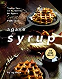 Agave Syrup on Your Table!: Taking You on A Journey to Agave Syrup Perfection!