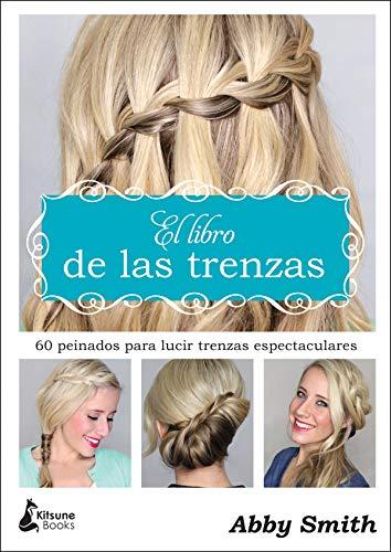 El libro de las trenzas: 60 peinados para lucir trenzas espectaculares...