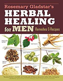 Rosemary Gladstar's Herbal Healing for Men: Remedies and Recipes for Circulation Support, Heart Health, Vitality, Prostate Health, Anxiety Relief, Longevity, Virility, Energy, and Endurance by [Rosemary Gladstar]