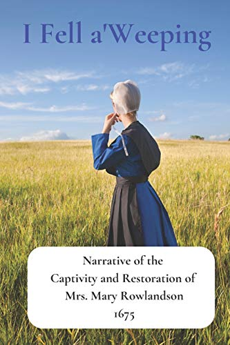 I Fell a'Weeping: Narrative of the Captivity and Restoration of Mrs. Mary Rowlandson (Old New England Lost and Found)
