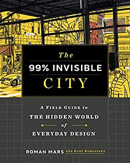 The 99% Invisible City: A Field Guide to the Hidden World of Everyday Design by [Roman Mars, Kurt Kohlstedt, 99% Invisible]