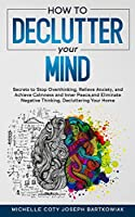 How to Declutter Your Mind: Secrets to Stop Overthinking, Relieve Anxiety, and Achieve Calmness and Inner Peace, and Eliminate Negative Thinking, Decluttering Your Home
