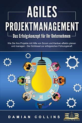 AGILES PROJEKTMANAGEMENT - Das Erfolgskonzept für Ihr Unternehmen:...
