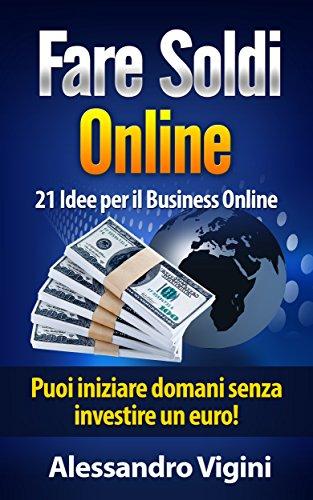 Fare Soldi Online: 21 Idee per il Business Online: Puoi iniz
