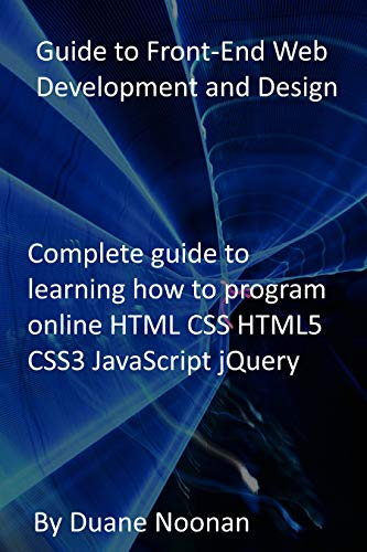Guide to Front-End Web Development and Design: Complete guide to learning how to program online HTML CSS HTML5 CSS3 JavaScript jQuery