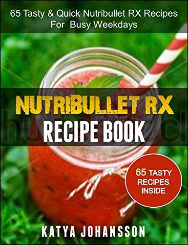 NUTRIBULLET RX RECIPE BOOK: 65 Tasty & Quick Nutribullet RX Recipes For Busy Weekdays