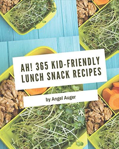Ah! 365 Kid-Friendly Lunch Snack Recipes: Kid-Friendly Lunch...