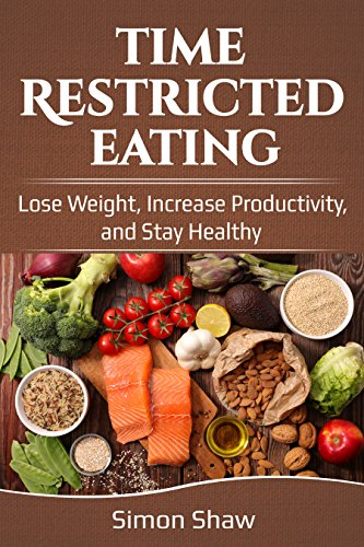 Time Restricted Eating: Lose Weight, Increase Productivity, and Stay Healthy