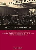 Politisierte Orchester: Die Wiener Philharmoniker Und Das Berliner Philharmonische Orchester Im Nationalsozialismus