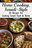 Home Cooking, Israeli-Style: 65 Recipes For Cooking Israeli Food At Home: Israeli Food Recipes