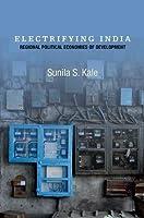 Electrifying India: Regional Political Economies of Development by Sunila S. Kale(2014-04-09)