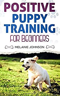 Positive Puppy Training for Beginners: The Complete Practical Guide to Raising a Happy Dog Without Causing Them Any Suffering Using Proven Training Methods