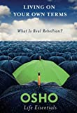 Living on Your Own Terms: What is Real Rebellion? (Osho Life Essentials Series)