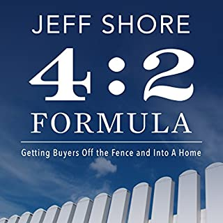 The 4:2 Formula      Getting Buyers off the Fence and into a Home              By:                                                                                                                                 Jeff Shore                               Narrated by:                                                                                                                                 Jeff Shore                      Length: 3 hrs     27 ratings     Overall 5.0