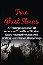 True Ghost Stories: A Thrilling Collection Of American True Ghost Stories, Scary Haunted Houses And Chilling Unexplained Phenomena (True Paranormal ... And Hauntings, Ghost Stories) (Volume 1)