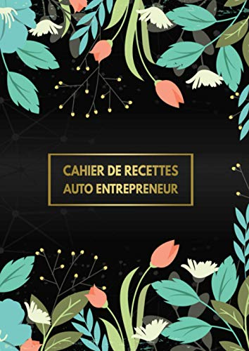 Cahier De Recettes Auto Entrepreneur: Recettes Et Dépenses Carnet De Compte Micro Entreprise Livre De Caisse Simple Registre De Comptabilité Avec Plus De 3300 Entrée Possible (Noir Floral)