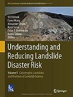 Understanding and Reducing Landslide Disaster Risk: Volume 5 Catastrophic Landslides and Frontiers of Landslide Science (ICL Contribution to Landslide Disaster Risk Reduction)