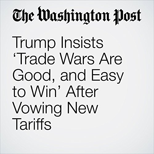 Trump Insists 'Trade Wars Are Good, and Easy to Win' After Vowing New Tariffs copertina