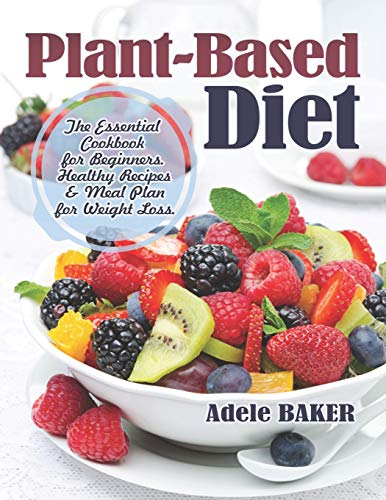 Plant-Based Diet: The Essential Cookbook for Beginners. Healthy Recipes & Meal Plan for Weight Loss. (Plant Based Recipes, whole foods diet, diet plans meals, vegan recipes, plant-based for beginners)