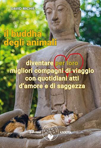 Il buddha degli animali. Diventare per loro migliori compagni di viaggio con quotidiani atti d'amore e di saggezza