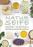 Seife Buch: Naturseife selber machen. Reine Pflege aus natürlichen Ölen und Kräutern. Rezepte,...