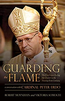 Guarding the Flame: The Challenges Facing the Church in the Twenty-First Century: A Conversation With Cardinal Peter Erdő by [Robert Moynihan, Viktoria Somogyi]